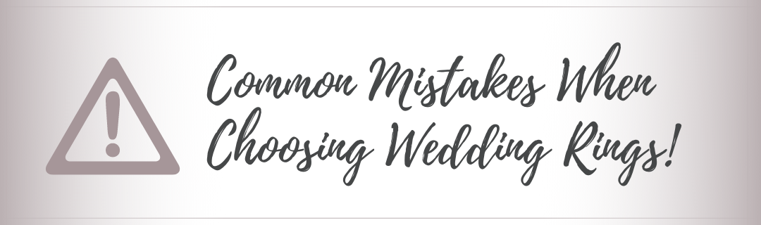Common Mistakes To Avoid When Choosing Your Wedding Rings!